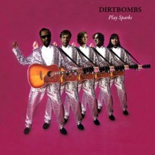 "DIRTBOMBS ""PLAY SPARKS"""